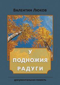 Валентин Люков -У подножия радуги. Документальная повесть
