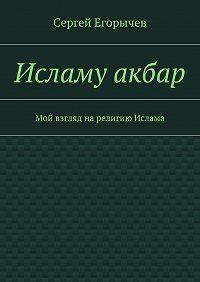 Сергей Викторович Егорычев -Исламу акбар. Мой взгляд нарелигию Ислама