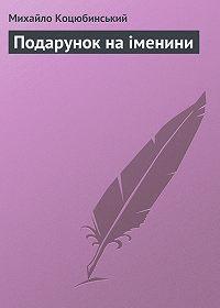 Михайло Коцюбинський -Подарунок на іменини