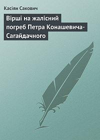 Касіян Сакович -Вірші на жалісний погреб Петра Конашевича-Сагайдачного