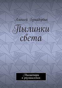 Алексей Брайдербик -Пылинки света. Миниатюры иразмышления