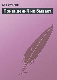 Кир Булычев - Привидений не бывает