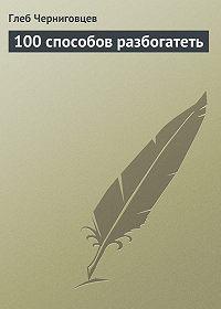 Глеб Черниговцев -100 способов разбогатеть