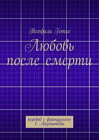 Теофиль Готье - Любовь после смерти. перевод сфранцузского Е. Айзенштейн