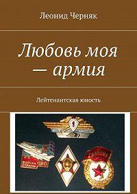 Леонид Черняк -Любовь моя – армия. Лейтенантская юность