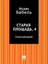 Исаак Бабель -Старая площадь, 4 (киносценарий)