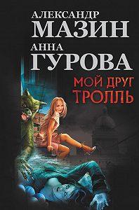 Александр Мазин -Мой друг тролль (сборник)