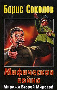 Борис Соколов -Мифическая война. Миражи Второй Мировой