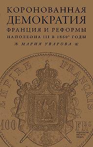 Мария Уварова -Коронованная демократия. Франция и реформы Наполеона III в 1860‑е гг.