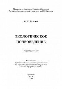 Ирина Волкова - Экологическое почвоведение