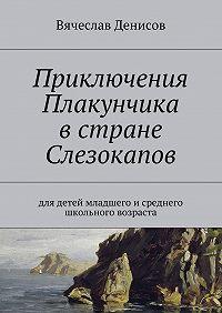 Вячеслав Денисов - Приключения Плакунчика встране Слезокапов