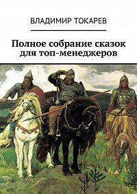 Владимир Токарев - Полное собрание сказок для топ-менеджеров
