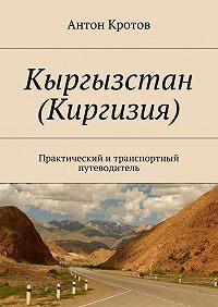 Антон Кротов -Кыргызстан (Киргизия). Практический итранспортный путеводитель