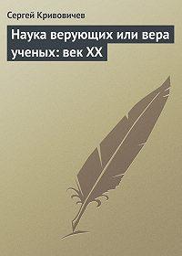 Сергей Кривовичев -Наука верующих или вера ученых: век XX