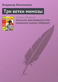 Владимир Железников -Три ветки мимозы