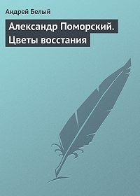Андрей Белый -Александр Поморский. Цветы восстания