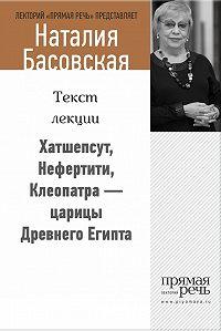 Наталия Басовская - Хатшепсут, Нефертити, Клеопатра – царицы Древнего Египта