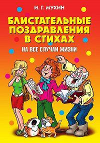 Игорь Георгиевич Мухин -Блистательные поздравления в стихах на все случаи жизни
