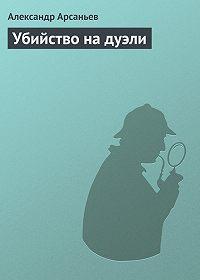 Александр Арсаньев -Убийство на дуэли