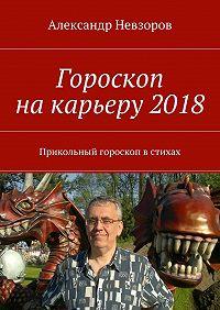 Александр Невзоров -Гороскоп накарьеру2018. Прикольный гороскоп встихах