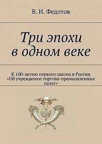 В. Федотов -Три эпохи в одном веке. К100-летию первого закона вРоссии «Об учреждении торгово-промышленных палат»