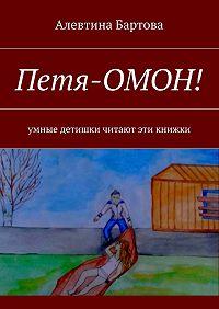 Алевтина Бартова -Петя-ОМОН! Умные детишки читают эти книжки