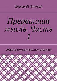 Дмитрий Луговой -Прерванная мысль. Часть 1. Сборник неоконченных произведений