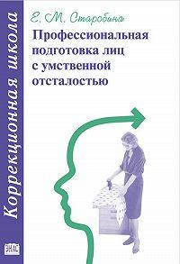 Елена Михайловна Старобина - Профессиональная подготовка лиц с умственной отсталостью