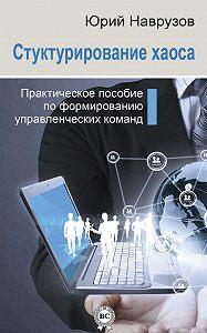 Юрий Наврузов -Структурирование хаоса или практическое руководство по управлению командой