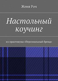 Женя Роч -Настольный коучинг. изпрактикума «Персональный бренд»