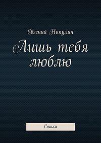 Евгений Никулин -Лишь тебя люблю. Стихи
