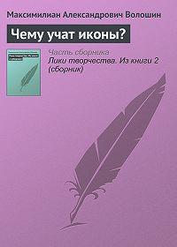 Максимилиан Александрович Волошин -Чему учат иконы?