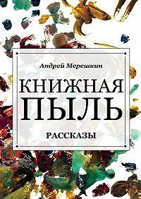 Андрей Мерешкин -Книжная пыль. Рассказы