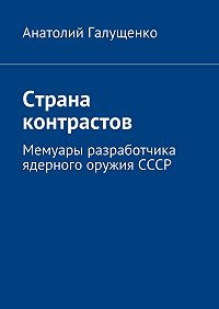 Анатолий Галущенко -Страна контрастов. Мемуары разработчика ядерного оружия СССР