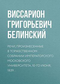В. Г. Белинский -Речи, произнесенные в торжественном собрании императорского Московского университета, 10-го июня, 1839…