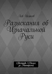 Лев Исаков -Разыскания об Изначальной Руси. (Тетрадь 1-Далее заМанифест)