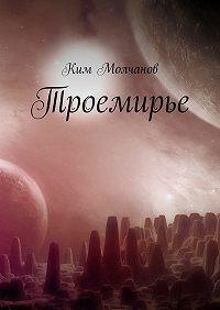 Ким Молчанов - Троемирье