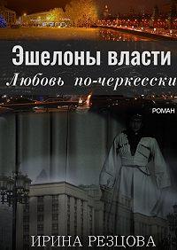 Ирина Резцова -Эшелоны власти. Любовь по-черкесски