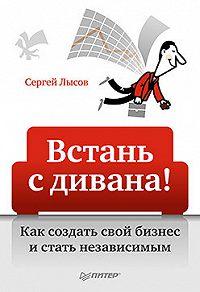 Сергей Александрович Лысов -Встань с дивана! Как создать свой бизнес и стать независимым