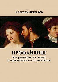 Алексей Филатов -Профайлинг. Как разбираться влюдях ипрогнозировать их поведение