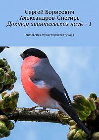 Сергей Александров-Снегирь -Доктор ивантеевскихнаук – 1. Откровения странствующего лекаря