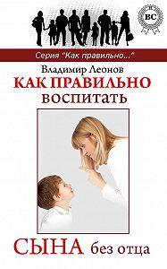 Владимир Леонов -Как правильно воспитать сына без отца
