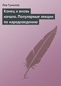 Лев Гумилев - Конец и вновь начало. Популярные лекции по народоведению