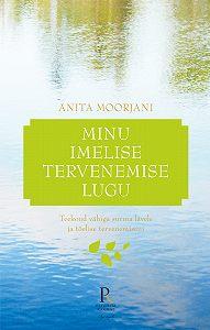 Anita Moorjani -Minu imelise tervenemise lugu. Teekond vähiga surma lävele ja tõelise tervenemiseni