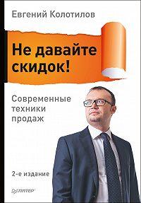 Евгений Колотилов -Не давайте скидок! Современные техники продаж
