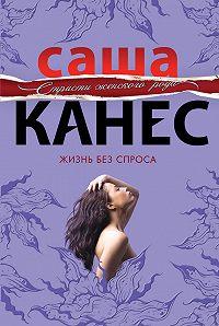 Саша Канес -Жизнь без спроса