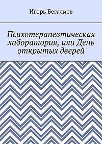 Игорь Бегалиев -Психотерапевтическая лаборатория, или День открытых дверей