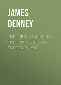 James Denney -The Expositor's Bible: The Epistles to the Thessalonians