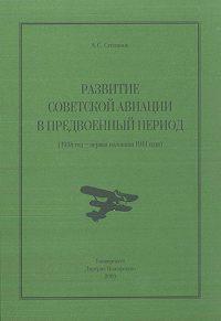 Алексей Степанов -Развитие советской авиации в предвоенный период (1938 год – первая половина 1941 года)
