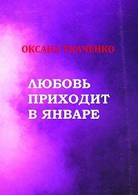 Оксана Ткаченко -Любовь приходит в январе. Сборник стихов